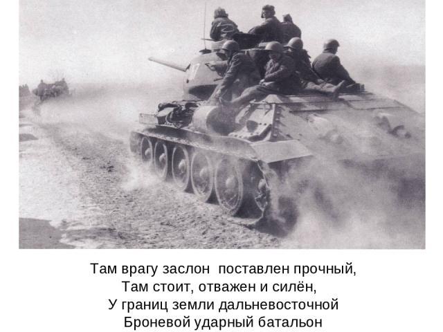 Там врагу заслон поставлен прочный, Там стоит, отважен и силён, У границ земли дальневосточной Броневой ударный батальон