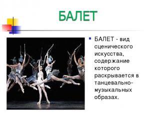 БАЛЕТ - вид сценического искусства, содержание которого раскрывается в танцеваль