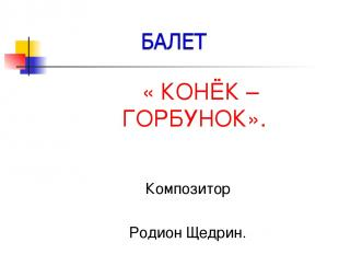 « КОНЁК – ГОРБУНОК». Композитор Родион Щедрин.