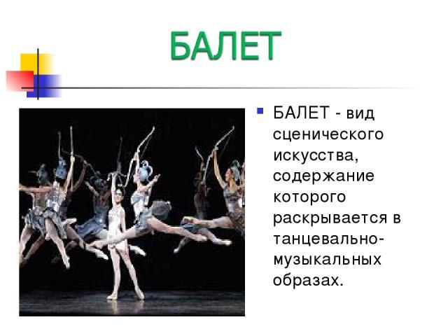 БАЛЕТ - вид сценического искусства, содержание которого раскрывается в танцевально-музыкальных образах.
