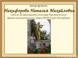 Автор проекта: Никифорова Наталья Михайловна учитель музыки высшей категории Пре