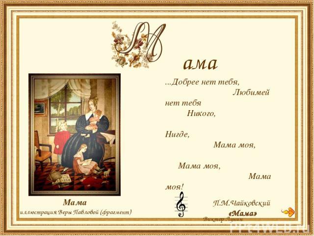 Мама иллюстрация Веры Павловой (фрагмент) ...Добрее нет тебя, Любимей нет тебя Никого, Нигде, Мама моя, Мама моя, Мама моя! Виктор Лунин П.М.Чайковский «Мама» ама