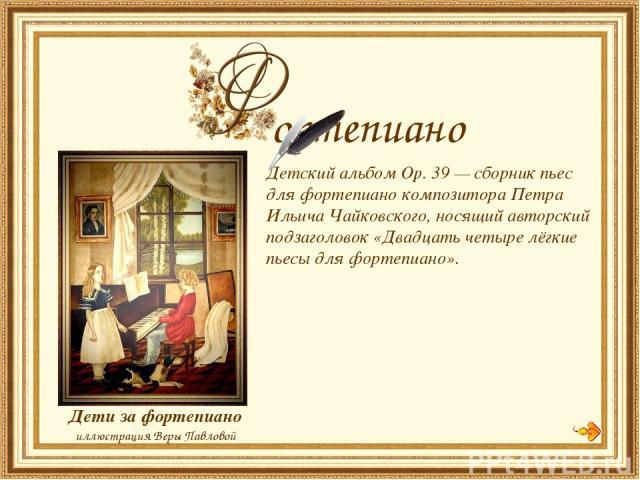 Детский альбом Op. 39 — сборник пьес для фортепиано композитора Петра Ильича Чайковского, носящий авторский подзаголовок «Двадцать четыре лёгкие пьесы для фортепиано». Дети за фортепиано иллюстрация Веры Павловой ортепиано