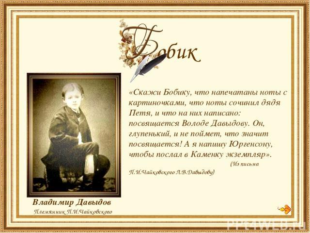 «Скажи Бобику, что напечатаны ноты с картиночками, что ноты сочинил дядя Петя, и что на них написано: посвящается Володе Давыдову. Он, глупенький, и не поймет, что значит посвящается! А я напишу Юргенсону, чтобы послал в Каменку экземпляр». (Из пись…