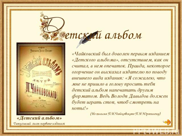 «Чайковский был доволен первым изданием «Детского альбома», отсутствием, как он считал, в нем опечаток. Правда, некоторое огорчение он высказал издателю по поводу внешнего вида издания: «Я сожалею, что мне не пришло в голову просить тебя детский аль…