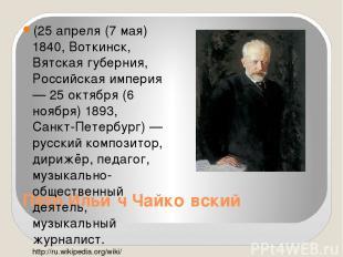 Пётр Ильи ч Чайко вский (25 апреля (7 мая) 1840, Воткинск, Вятская губерния, Рос