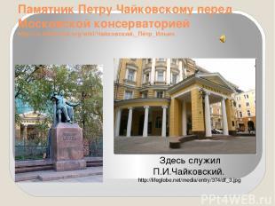 Памятник Петру Чайковскому перед Московской консерваторией http://ru.wikipedia.o