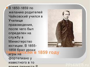Чайковский в 1859 году В 1850-1859 по желанию родителей Чайковский учился в Учил