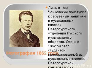 Фотография 1862 года Лишь в 1861 Чайковский приступил к серьезным занятиям в муз