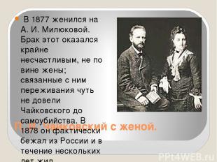 П. И. Чайковский с женой. В 1877 женился на А. И. Милюковой. Брак этот оказался