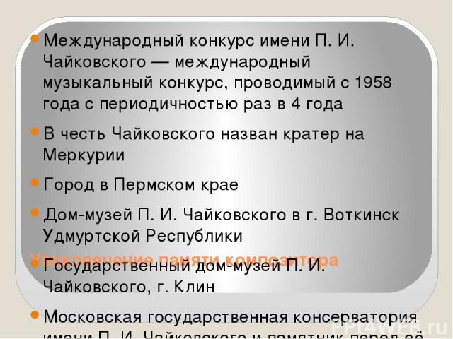 Увековечение памяти композитора Международный конкурс имени П. И. Чайковского — международный музыкальный конкурс, проводимый с 1958 года с периодичностью раз в 4 года В честь Чайковского назван кратер на Меркурии Город в Пермском крае Дом-музей П. …