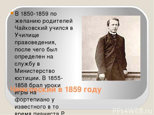 Чайковский в 1859 году В 1850-1859 по желанию родителей Чайковский учился в Училище правоведения, после чего был определен на службу в Министерство юстиции. В 1855-1858 брал уроки игры на фортепиано у известного в то время пианиста Р. Кюндингера, ко…