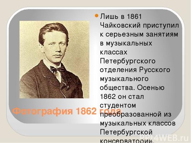 Фотография 1862 года Лишь в 1861 Чайковский приступил к серьезным занятиям в музыкальных классах Петербургского отделения Русского музыкального общества. Осенью 1862 он стал студентом преобразованной из музыкальных классов Петербургской консерватори…