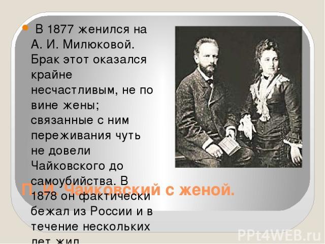 П. И. Чайковский с женой. В 1877 женился на А. И. Милюковой. Брак этот оказался крайне несчастливым, не по вине жены; связанные с ним переживания чуть не довели Чайковского до самоубийства. В 1878 он фактически бежал из России и в течение нескольких…