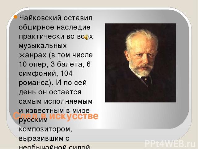 След в искусстве Чайковский оставил обширное наследие практически во всех музыкальных жанрах (в том числе 10 опер, 3 балета, 6 симфоний, 104 романса). И по сей день он остается самым исполняемым и известным в мире русским композитором, выразившим с …