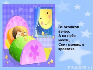 За окошком вечер, А на небе месяц… Спит малыш в кроватке,