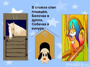 В стойле спит лошадка, Белочка в дупле, Собачка в конуре.