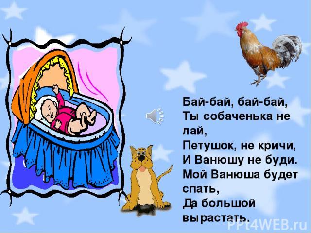 Бай-бай, бай-бай, Ты собаченька не лай, Петушок, не кричи, И Ванюшу не буди. Мой Ванюша будет спать, Да большой вырастать.