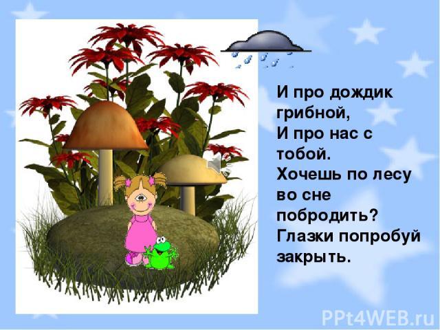 И про дождик грибной, И про нас с тобой. Хочешь по лесу во сне побродить? Глазки попробуй закрыть.