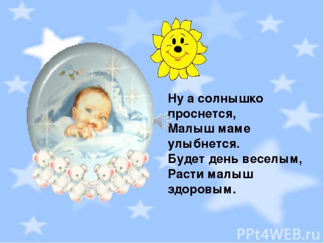 Ну а солнышко проснется, Малыш маме улыбнется. Будет день веселым, Расти малыш здоровым.