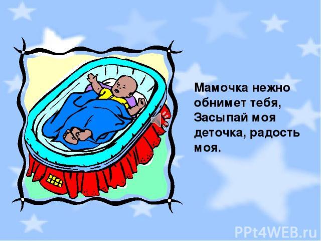 Мамочка нежно обнимет тебя, Засыпай моя деточка, радость моя.
