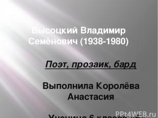 Высоцкий Владимир Семёнович (1938-1980) Поэт, прозаик, бард Выполнила Королёва А