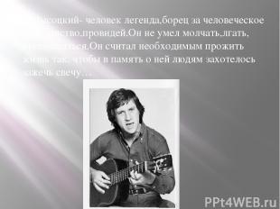 Высоцкий- человек легенда,борец за человеческое достоинство,провидей.Он не умел