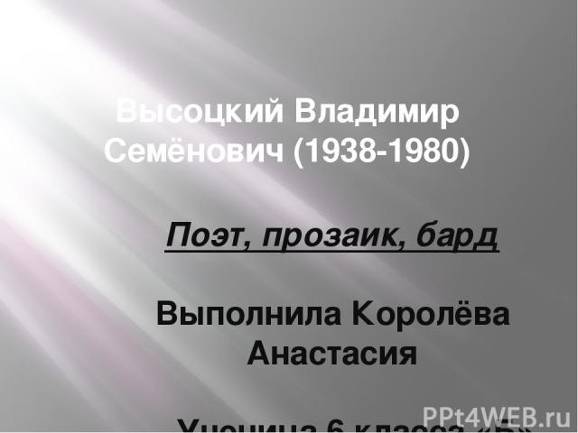 Высоцкий Владимир Семёнович (1938-1980) Поэт, прозаик, бард Выполнила Королёва Анастасия Ученица 6 класса «Б» МОУ лицей