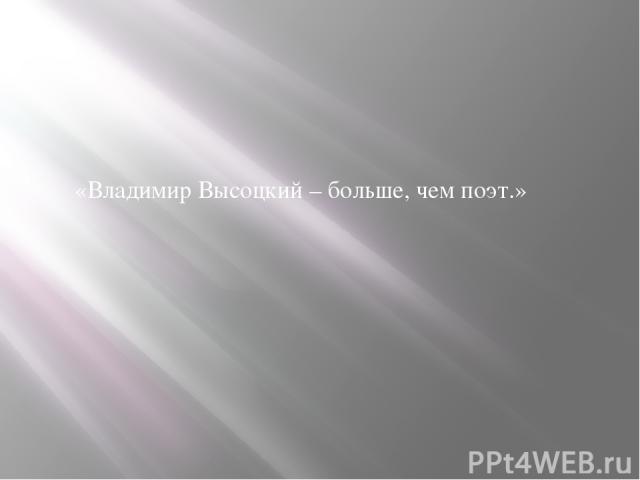 «Владимир Высоцкий – больше, чем поэт.»