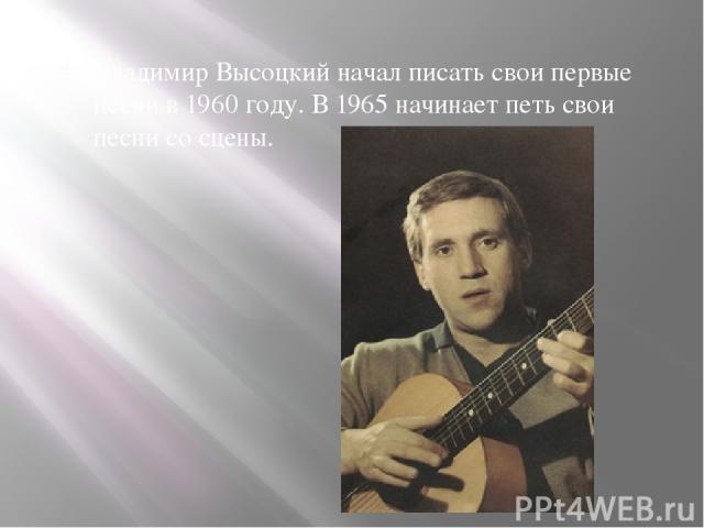 Владимир Высоцкий начал писать свои первые песни в 1960 году. В 1965 начинает петь свои песни со сцены.