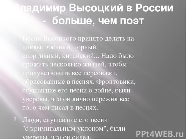 ВладимирВысоцкийвРоссии-больше,чемпоэт ПесниВысоцкогопринятоделитьна циклы:военный,горный, спортивный,китайский...Надобыло прожитьнесколькожизней,чтобы прочувствоватьвсеперсонажи, обрисованныевпеснях.Фронтовики, слушавшиеего…