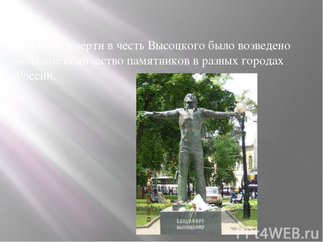 После смерти в честь Высоцкого было возведено большое количество памятников в разных городах России.