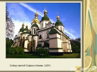Собор святой Софии в Киеве. 1037г.