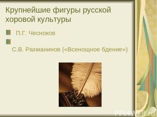 Крупнейшие фигуры русской хоровой культуры П.Г. Чесноков С.В. Рахманинов («Всено