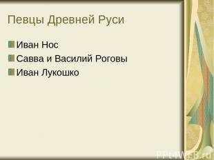 Певцы Древней Руси Иван Нос Савва и Василий Роговы Иван Лукошко