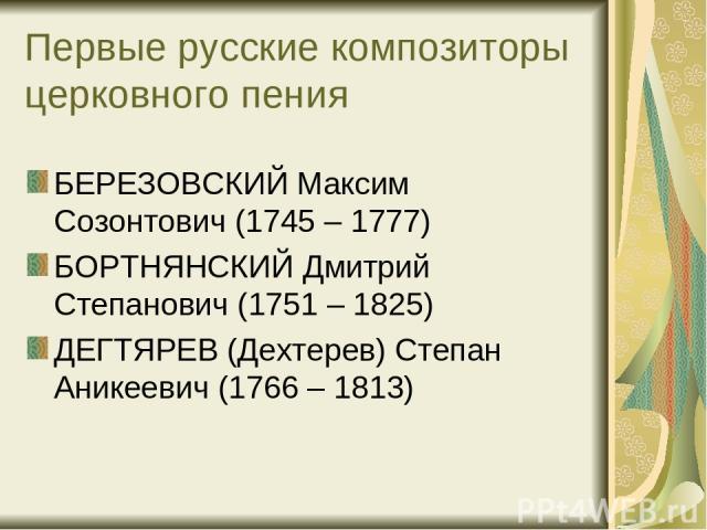 Первые русские композиторы церковного пения БЕРЕЗОВСКИЙ Максим Созонтович (1745 – 1777) БОРТНЯНСКИЙ Дмитрий Степанович (1751 – 1825) ДЕГТЯРЕВ (Дехтерев) Степан Аникеевич (1766 – 1813)