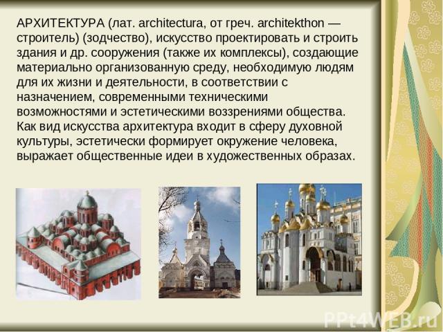 АРХИТЕКТУРА (лат. architectura, от греч. architekthon — строитель) (зодчество), искусство проектировать и строить здания и др. сооружения (также их комплексы), создающие материально организованную среду, необходимую людям для их жизни и деятельности…