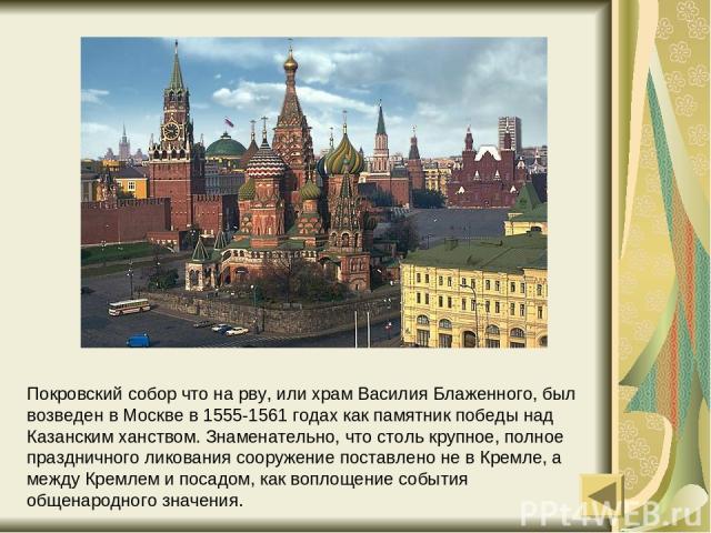 Покровский собор что на рву, или храм Василия Блаженного, был возведен в Москве в 1555-1561 годах как памятник победы над Казанским ханством. Знаменательно, что столь крупное, полное праздничного ликования сооружение поставлено не в Кремле, а между …