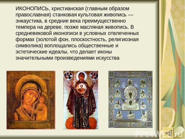 ИКОНОПИСЬ, христианская (главным образом православная) станковая культовая живопись — энкаустика, в средние века преимущественно темпера на дереве, позже масляная живопись. В средневековой иконописи в условных отвлеченных формах (золотой фон, плоско…