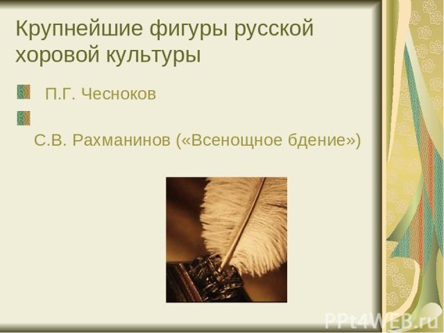 Крупнейшие фигуры русской хоровой культуры П.Г. Чесноков С.В. Рахманинов («Всенощное бдение»)