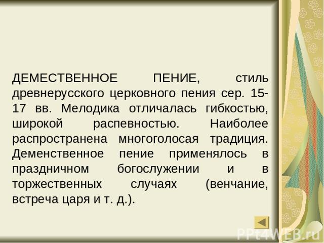 ДЕМЕСТВЕННОЕ ПЕНИЕ, стиль древнерусского церковного пения сер. 15-17 вв. Мелодика отличалась гибкостью, широкой распевностью. Наиболее распространена многоголосая традиция. Деменственное пение применялось в праздничном богослужении и в торжественных…