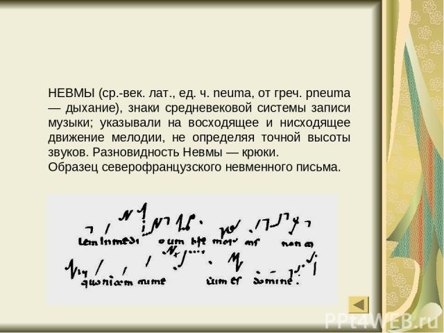 НЕВМЫ (ср.-век. лат., ед. ч. neuma, от греч. pneuma — дыхание), знаки средневековой системы записи музыки; указывали на восходящее и нисходящее движение мелодии, не определяя точной высоты звуков. Разновидность Невмы — крюки. Образец северофранцузск…