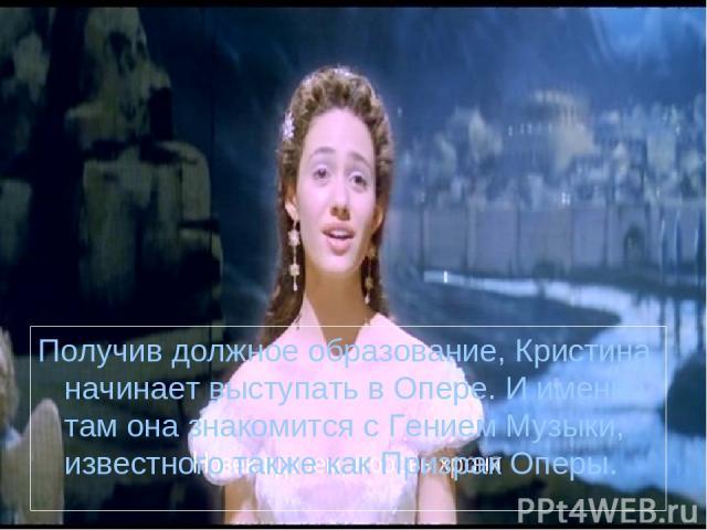 Получив должное образование, Кристина начинает выступать в Опере. И именно там она знакомится с Гением Музыки, известного также как Призрак Оперы.