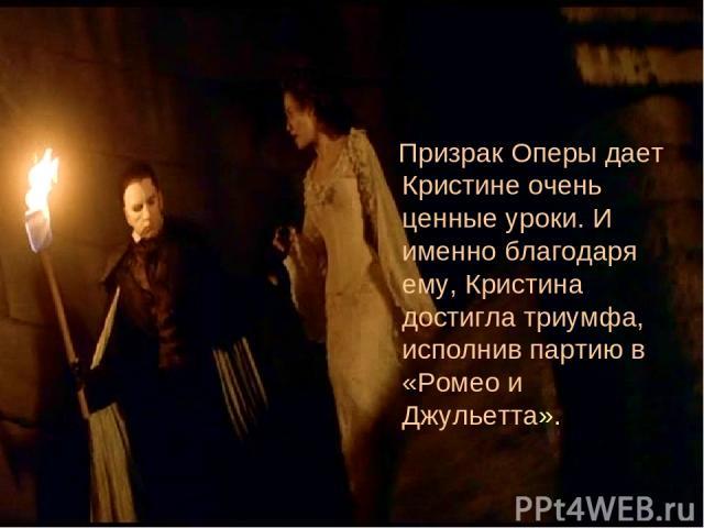 Призрак Оперы дает Кристине очень ценные уроки. И именно благодаря ему, Кристина достигла триумфа, исполнив партию в «Ромео и Джульетта».