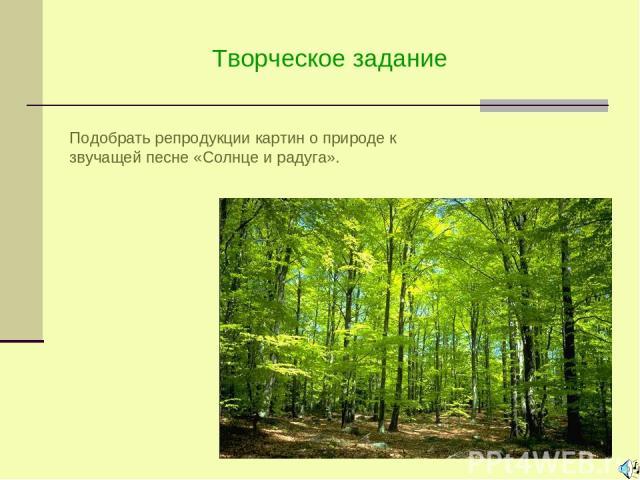 Творческое задание Подобрать репродукции картин о природе к звучащей песне «Солнце и радуга».