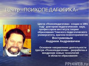 Центр «ПСИХОПЕДАГОГИКА» Центр «Психопедагогика» создан в 1991 году доктором педа