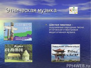 Этническая музыка Шестая тематика – задушевные народные песни, этническая и мант