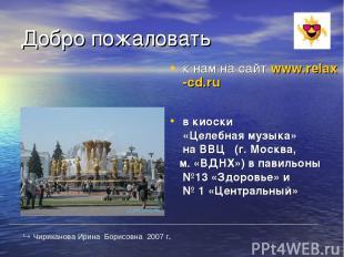 Добро пожаловать к нам на сайт www.relax-cd.ru в киоски «Целебная музыка» на ВВЦ