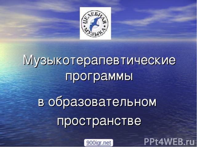 Музыкотерапевтические программы в образовательном пространстве 900igr.net