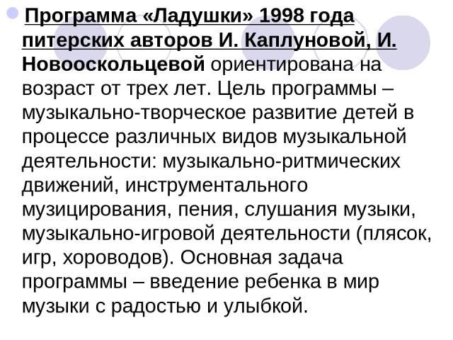 Программа «Ладушки» 1998 года питерских авторов И. Каплуновой, И. Новооскольцевойориентирована на возраст от трех лет. Цель программы – музыкально-творческое развитие детей в процессе различных видов музыкальной деятельности: музыкально-ритмических…